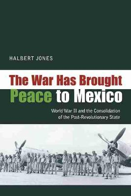 The War Has Brought Peace to Mexico: World War II and the Consolidation of the Post-Revolutionary State (Paperback)