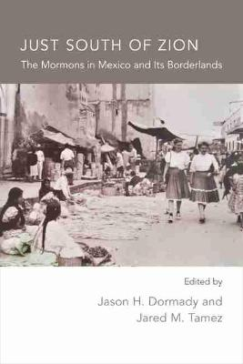 Just South of Zion: The Mormons in Mexico and Its Boarderlands (Hardback)