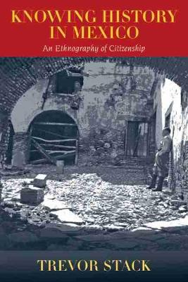 Knowing History in Mexico: An Ethnography of Citizenship (Hardback)
