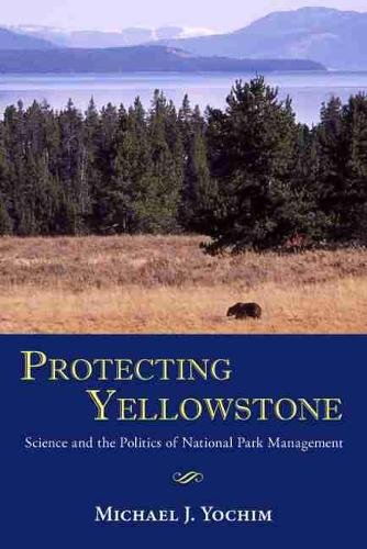 Protecting Yellowstone: Science and the Politics of National Park Management (Hardback)