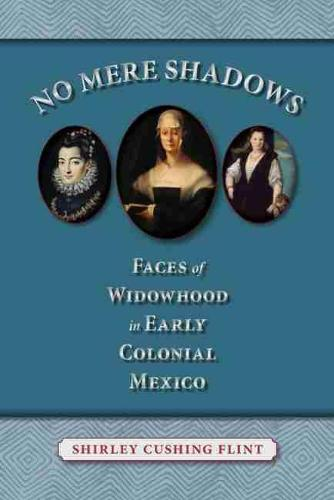 No Mere Shadows: Faces of Widowhood in Early Colonial Mexico (Hardback)