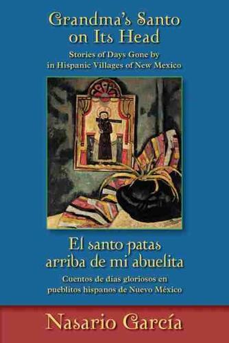 Grandma's Santo on Its Head / El santo patas arriba de mi abuelita: Stories of Days Gone By in Hispanic Villages of New Mexico / Cuentos de dias gloriosos en pueblitos hispanos de Nuevo Mexico (Paperback)