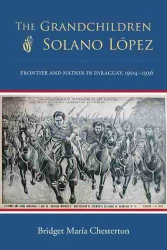 The Grandchildren of Solano Lopez: Frontier and Nation in Paraguay, 1904-1936 (Hardback)