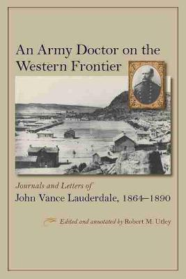 An Army Doctor on the Western Frontier: Journals and Letters of John Vance Lauderdale, 1864 - 1890 (Hardback)