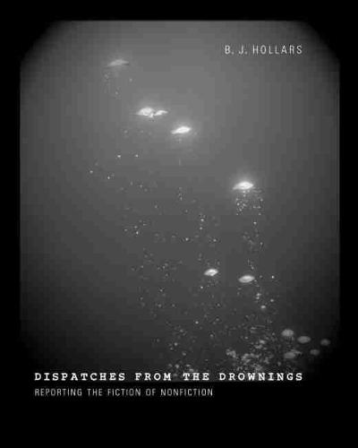 Dispatches from the Drownings: Reporting the Fiction of Nonfiction (Paperback)