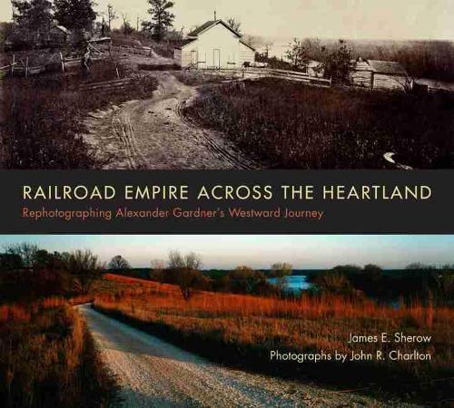 Railroad Empire across the Heartland: Rephotographing Alexander Gardner's Westward Journey (Paperback)