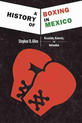 Cover A History of Boxing In Mexico: Masculinity, Modernity, and Nationalism