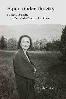 Cover Equal under the Sky: Georgia O'Keeffe and Twentieth-Century Feminism