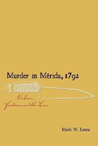 Murder in Merida, 1792: Violence, Factions, and the Law - Dialogos Series (Paperback)