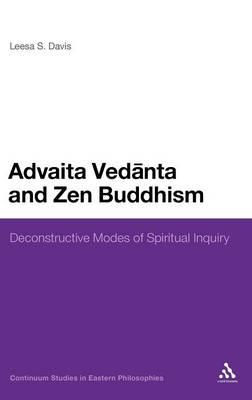 Advaita Vedanta and Zen Buddhism: Deconstructive Modes of Spiritual Inquiry - Continuum Studies in Eastern Philosophies (Hardback)