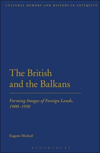 The British and the Balkans: Forming Images of Foreign Lands, 1900-1950 (Hardback)