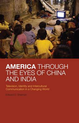America Through the Eyes of China and India: Television, Identity, and Intercultural Communication in a Changing World (Hardback)