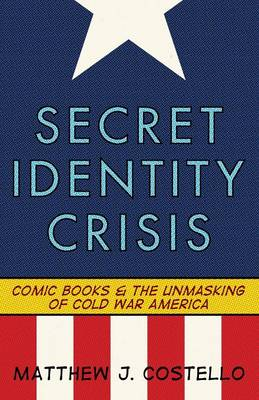 Secret Identity Crisis: Comic Books and the Unmasking of Cold War America (Paperback)