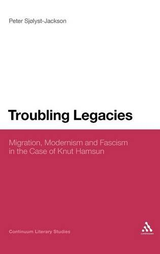 Troubling Legacies: Migration, Modernism and Fascism in the Case of Knut Hamsun (Hardback)