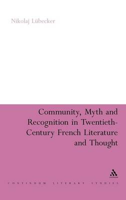 Community, Myth and Recognition in 20th Century French Literature and Thought - Continuum Literary Studies (Hardback)