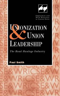 Unionization and Union Leadership: The Road Haulage Industry - Routledge Studies in Employment and Work Relations in Context (Hardback)