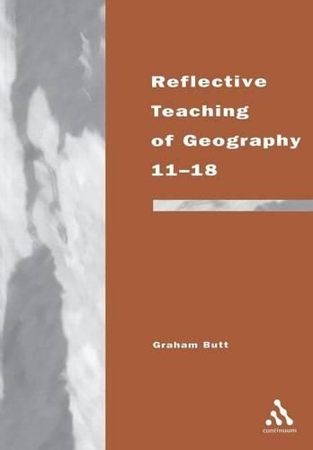 Reflective Teaching of Geography 11-18: Meeting Standards and Applying Research - Continuum Studies in Reflective Practice and Research (Paperback)