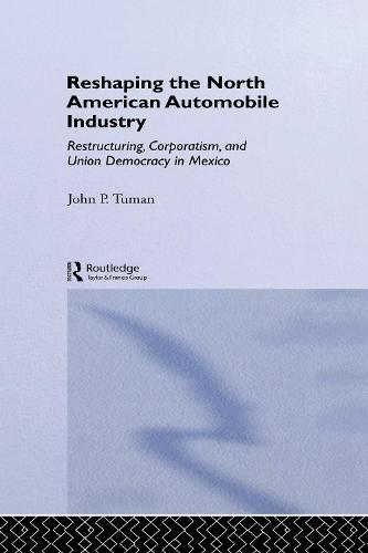 Reshaping the North American Automobile Industry: Restructuring, Corporatism and Union Democracy in Mexico - Routledge Studies in Employment and Work Relations in Context (Hardback)