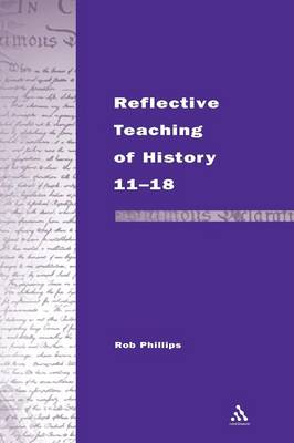 Reflective Teaching of History 11-18: Meeting Standards and Applying Research - Continuum Studies in Reflective Practice and Research (Hardback)
