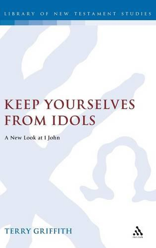 Keep Yourselves from Idols: A New Look at 1 John - Journal for the Study of the New Testament Supplement S. (Hardback)