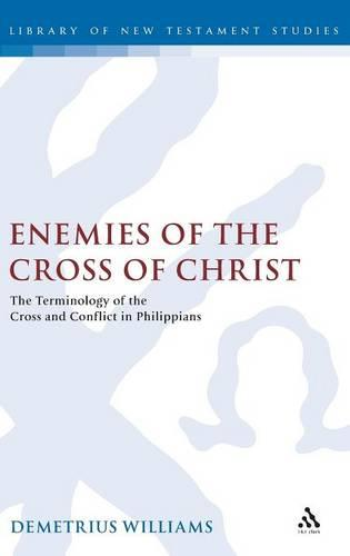 Enemies of the Cross of Christ: A Rhetorical Analysis of the Terminology of the Cross and Conflict in Philippians - Journal for the Study of the New Testament Supplement S. v. 223 (Hardback)