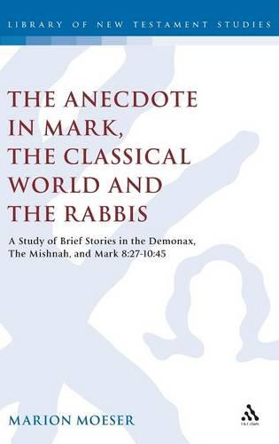 The Anecdote: Studies in Mark, the Classical World and the Rabbis - A Study of Brief Stories in the Demonax, the Mishnah and Mark 8:27-10:45 - Journal for the Study of the New Testament Supplement S. v. 277 (Hardback)