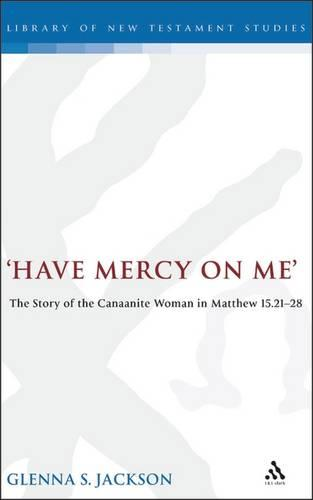 Have Mercy on ME: The Story of the Canaanite Woman in Matthew 15:21-28 - Journal for the study of the New Testament supplement series (Hardback)
