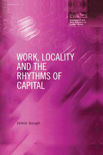 Work, Locality and the Rhythms of Capital - Routledge Studies in Employment and Work Relations in Context (Paperback)