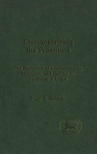 Circumscribing the Prostitute: The Rhetoric of Intertextuality, Metaphor and Gender in Jeremiah 3.1-4.4 - Journal for the Study of the Old Testament Supplement S. v. 387 (Hardback)