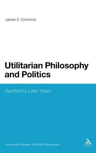 Utilitarian Philosophy and Politics: Bentham's Later Years - Continuum Studies in British Philosophy (Hardback)