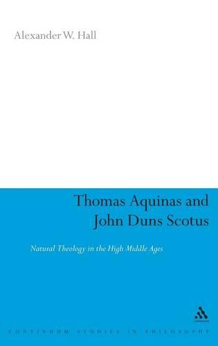 Thomas Aquinas and John Duns Scotus: Natural Theology in the High Middle Ages - Continuum Studies in Philosophy (Hardback)