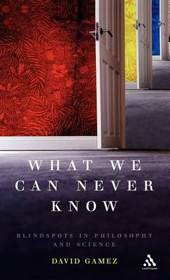 What We Can Never Know: Blindspots in Philosophy and Science (Hardback)