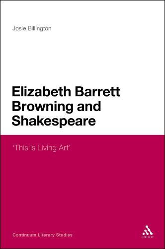 Elizabeth Barrett Browning and Shakespeare: 'This is Living Art' - Continuum Literary Studies (Hardback)
