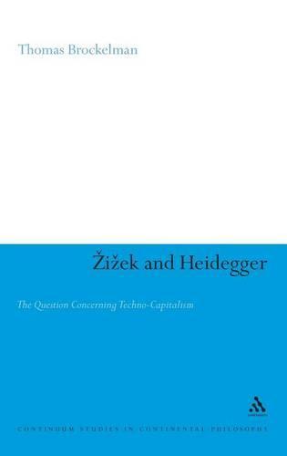 Zizek and Heidegger: The Question Concerning Techno-capitalism - Continuum Studies in Continental Philosophy (Hardback)