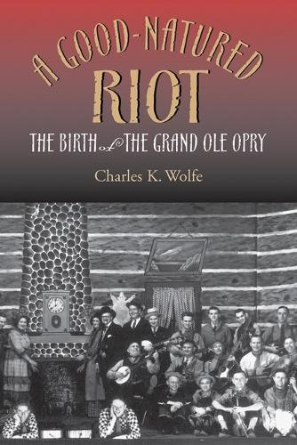 A Good-natured Riot: The Birth of the Grand Ole Opry (Hardback)