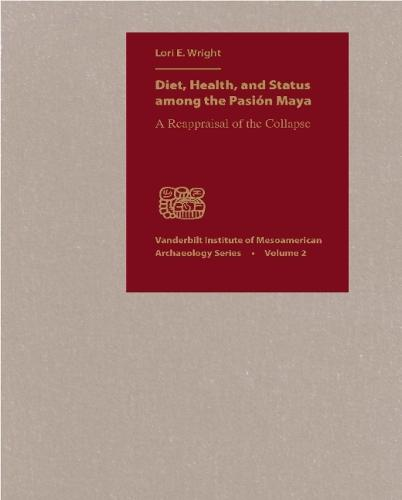 Diet, Health, and Status Among the Pasion Maya: A Reappraisal of the Collapse - Vanderbilt Institute of Mesoamerican Archaeology (Hardback)