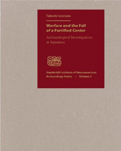 Warfare and the Fall of a Fortified Center: Archaeological Investigations at Aguateca - Vanderbilt Institute of Mesoamerican Archaeology (Hardback)
