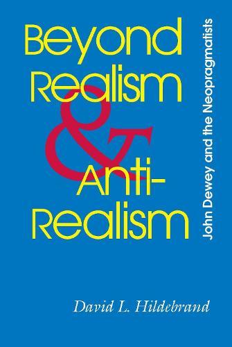 Beyond Realism and Antirealism-John Dewey and The Neopragmatists (Paperback)