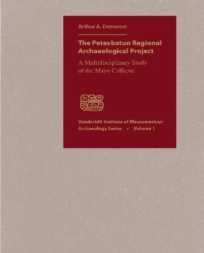 The Petexbatun Regional Archaeological Project: A Multidisciplinary Study of the Collapse of a Classic Maya Kingdom - Vanderbilt Institute of Mesoamerican Archaeology (Hardback)