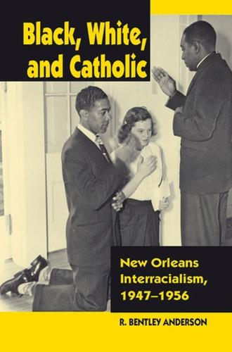Black, White, and Catholic: New Orleans Interracialism, 1947-1956 (Paperback)