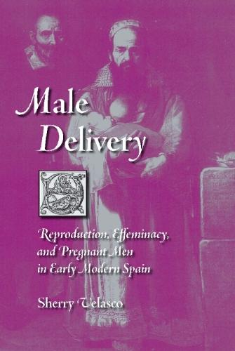 Male Delivery: Reproduction, Effeminacy, and Pregnant Men in Early Modern Spain (Hardback)