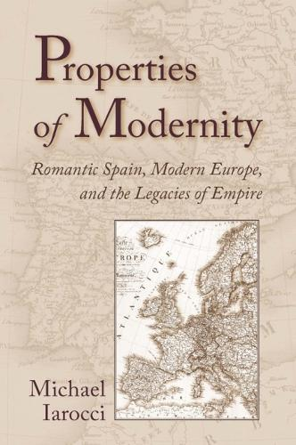 Properties of Modernity: Romantic Spain, Modern Europe, and the Legacies of Empire (Hardback)
