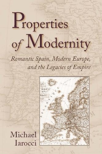 Properties of Modernity: Romantic Spain, Modern Europe, and the Legacies of Empire (Paperback)