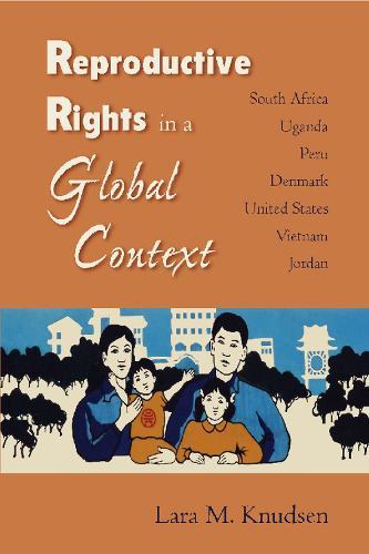 Reproductive Rights in a Global Context: South Africa, Uganda, Peru, Denmark, United States, Vietnam, Jordan (Paperback)
