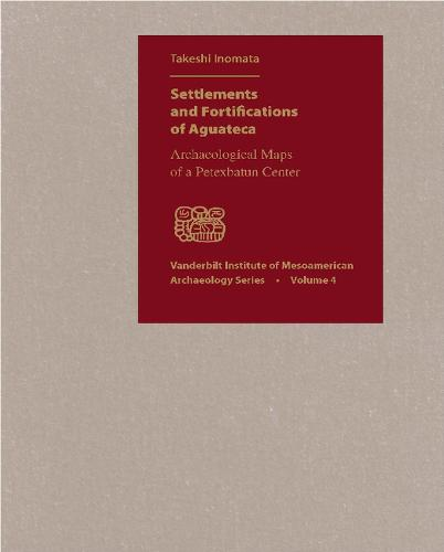 Settlements and Fortifications of Aguateca: Archaeological Maps of a Petexbatun Center - Vanderbilt Institute of Mesoamerican Archaeology (Hardback)