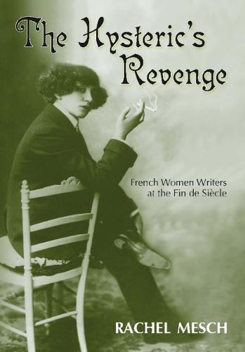 The Hysteric's Revenge: French Women Writers at the Fin De Siecle (Hardback)
