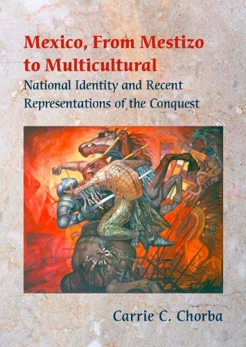 Mexico, from Mestizo to Multicultural: National Identity and Recent Representations of the Conquest (Hardback)