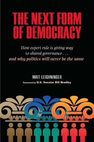The Next Form of Democracy: How Expert Rule is Giving Way to Shared Governance - And Why Politics Will Never be the Same (Paperback)