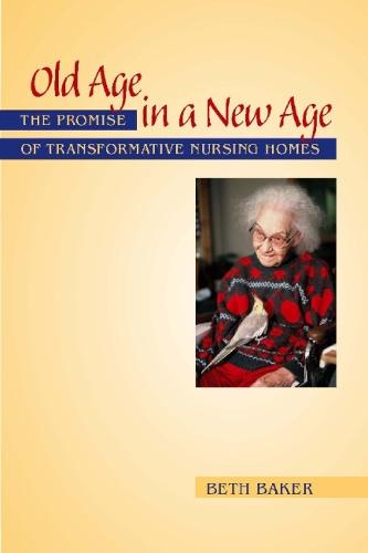 Old Age in a New Age: The Promise of Transformative Nursing Homes (Hardback)
