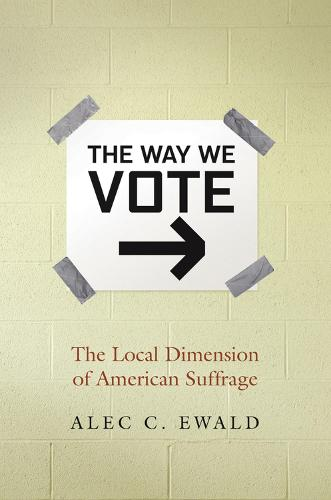 The Way We Vote: The Local Dimension of American Suffrage (Hardback)